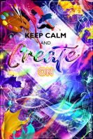 Poster #1 Keep Calm and Create On v.1A by SlytherclawPadawan