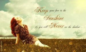 Keep your face to the sunshine and you will never by pareeerica