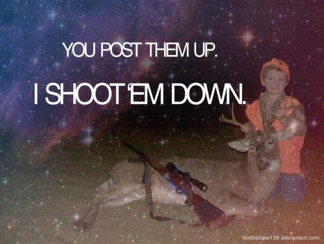 You post them up - I shoot em down by Tombstone138