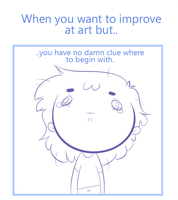 When you want to improve at art but.. by SmokyJack