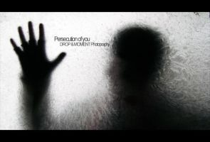 Persecution of you by dropandmoment