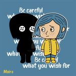 Coraline - Be careful what you wish for by MairaArtwork