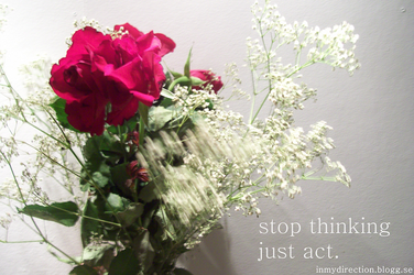 STOP THINKING, JUST ACT. by inmydirection