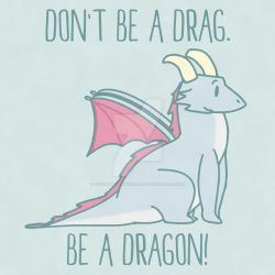Don't Be A Drag. Be A Dragon! by Wizard-Emeraldheart