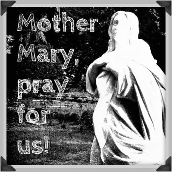 Mother Mary, pray for us! by EmmelineLouiseCox