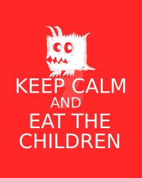 Keep Calm and Eat the Children by billiambabble