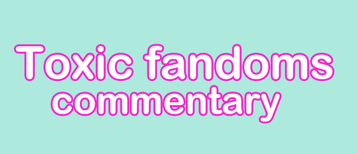 Toxic Fandoms Commentary by YORUUTA-HIME