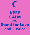 Keep Calm and Stand for love and justice by WinterMoon95