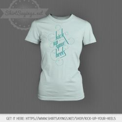 Kick Up Your Heels (on shirt) by ShirtSayings