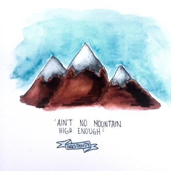 Ain't no Mountain high enough by Inkstandy